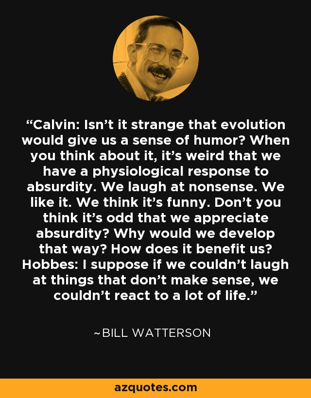 CALVIN: Isn't it strange that evolution would give us a sense of humor? When you think about it, it's weird that we have a physiological response to absurdity. We laugh at nonsense. We like it. We think it's funny. Don't you think it's odd that we appreciate absurdity? Why would we develop that way? How does it benefit us? HOBBES: I suppose if we couldn't laugh at the things that don't make sense, we couldn't react to a lot of life. - Bill Watterson