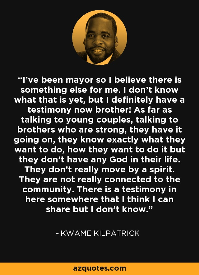 I've been mayor so I believe there is something else for me. I don't know what that is yet, but I definitely have a testimony now brother! As far as talking to young couples, talking to brothers who are strong, they have it going on, they know exactly what they want to do, how they want to do it but they don't have any God in their life. They don't really move by a spirit. They are not really connected to the community. There is a testimony in here somewhere that I think I can share but I don't know. - Kwame Kilpatrick