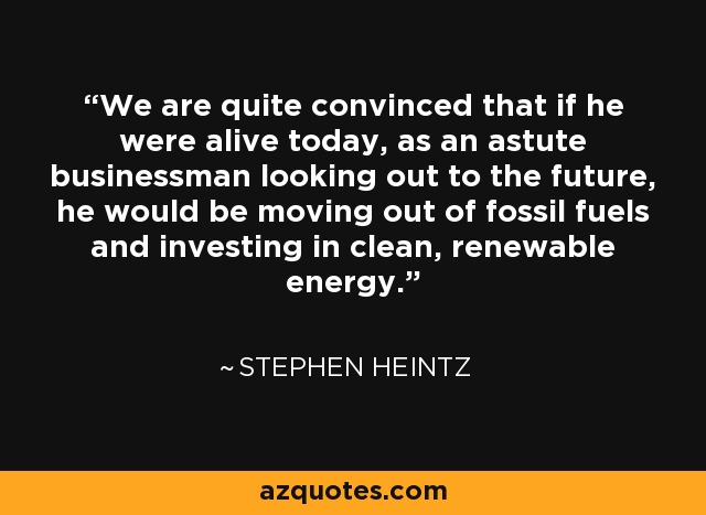 We are quite convinced that if he were alive today, as an astute businessman looking out to the future, he would be moving out of fossil fuels and investing in clean, renewable energy. - Stephen Heintz