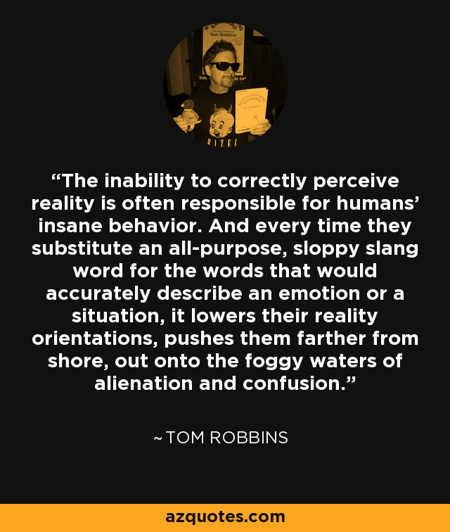 The inability to correctly perceive reality is often responsible for humans' insane behavior. And every time they substitute an all-purpose, sloppy slang word for the words that would accurately describe an emotion or a situation, it lowers their reality orientations, pushes them farther from shore, out onto the foggy waters of alienation and confusion. - Tom Robbins