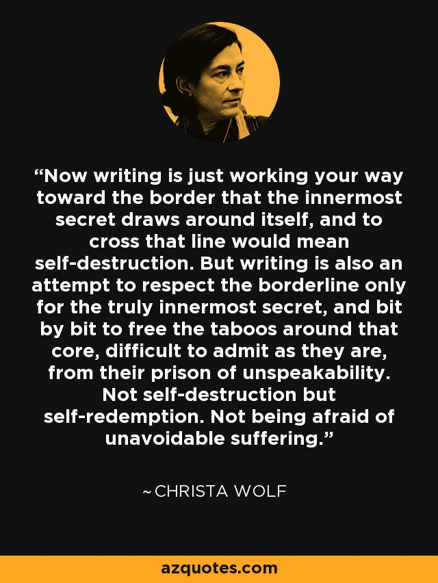 Now writing is just working your way toward the border that the innermost secret draws around itself, and to cross that line would mean self-destruction. But writing is also an attempt to respect the borderline only for the truly innermost secret, and bit by bit to free the taboos around that core, difficult to admit as they are, from their prison of unspeakability. Not self-destruction but self-redemption. Not being afraid of unavoidable suffering. - Christa Wolf