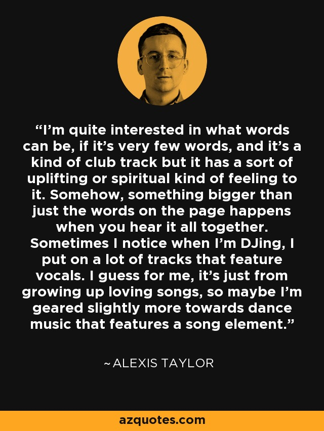 I'm quite interested in what words can be, if it's very few words, and it's a kind of club track but it has a sort of uplifting or spiritual kind of feeling to it. Somehow, something bigger than just the words on the page happens when you hear it all together. Sometimes I notice when I'm DJing, I put on a lot of tracks that feature vocals. I guess for me, it's just from growing up loving songs, so maybe I'm geared slightly more towards dance music that features a song element. - Alexis Taylor
