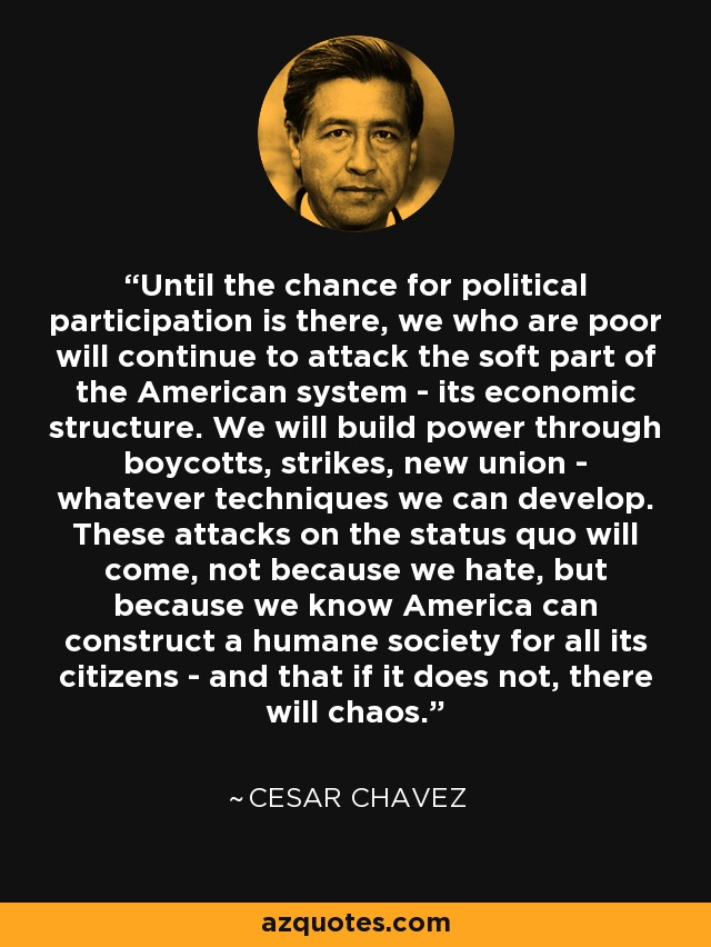 Until the chance for political participation is there, we who are poor will continue to attack the soft part of the American system - its economic structure. We will build power through boycotts, strikes, new union - whatever techniques we can develop. These attacks on the status quo will come, not because we hate, but because we know America can construct a humane society for all its citizens - and that if it does not, there will chaos. - Cesar Chavez