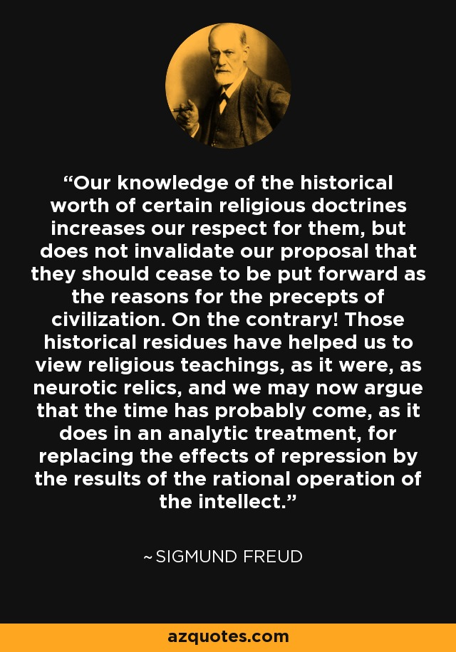 Our knowledge of the historical worth of certain religious doctrines increases our respect for them, but does not invalidate our proposal that they should cease to be put forward as the reasons for the precepts of civilization. On the contrary! Those historical residues have helped us to view religious teachings, as it were, as neurotic relics, and we may now argue that the time has probably come, as it does in an analytic treatment, for replacing the effects of repression by the results of the rational operation of the intellect. - Sigmund Freud