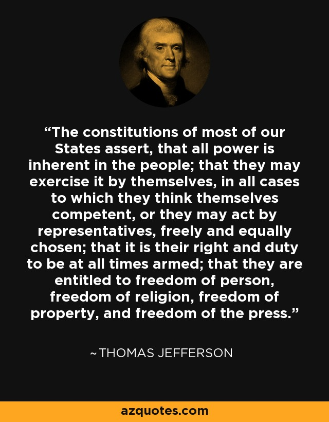 The constitutions of most of our States assert, that all power is inherent in the people; that they may exercise it by themselves, in all cases to which they think themselves competent, or they may act by representatives, freely and equally chosen; that it is their right and duty to be at all times armed; that they are entitled to freedom of person, freedom of religion, freedom of property, and freedom of the press. - Thomas Jefferson