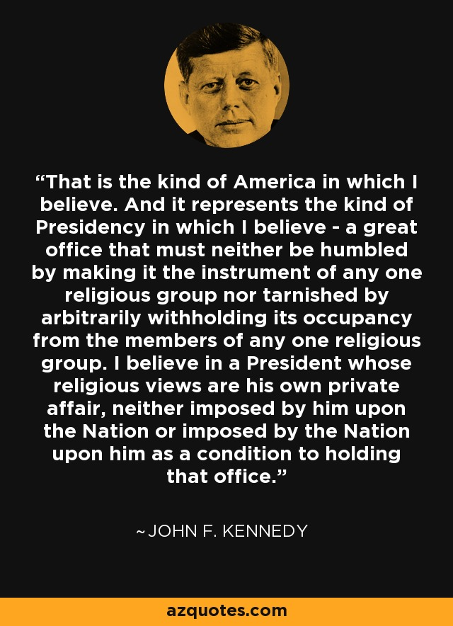 That is the kind of America in which I believe. And it represents the kind of Presidency in which I believe - a great office that must neither be humbled by making it the instrument of any one religious group nor tarnished by arbitrarily withholding its occupancy from the members of any one religious group. I believe in a President whose religious views are his own private affair, neither imposed by him upon the Nation or imposed by the Nation upon him as a condition to holding that office. - John F. Kennedy