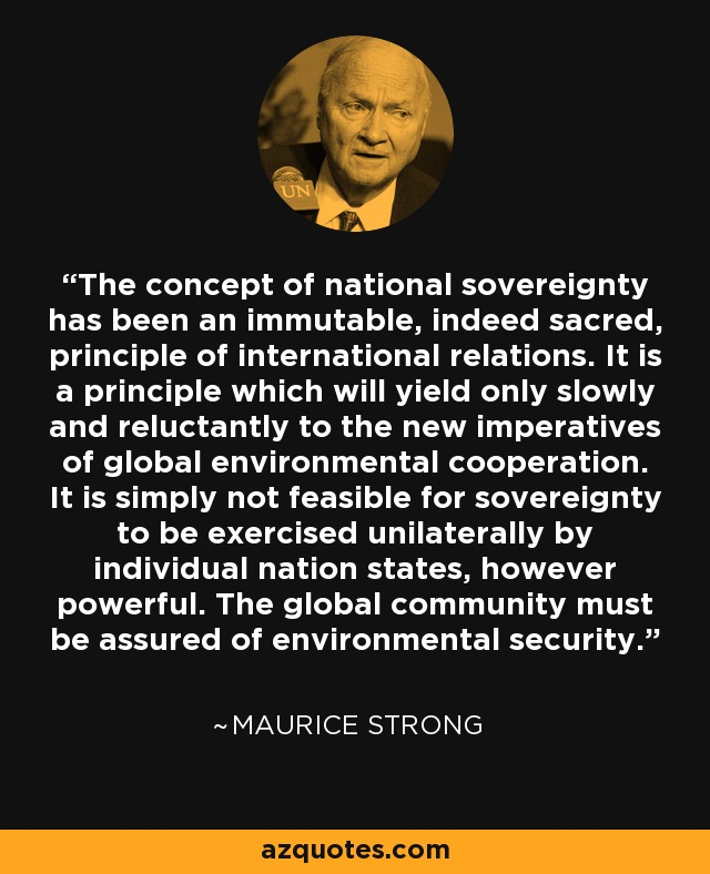 The concept of national sovereignty has been an immutable, indeed sacred, principle of international relations. It is a principle which will yield only slowly and reluctantly to the new imperatives of global environmental cooperation. It is simply not feasible for sovereignty to be exercised unilaterally by individual nation states, however powerful. The global community must be assured of environmental security. - Maurice Strong