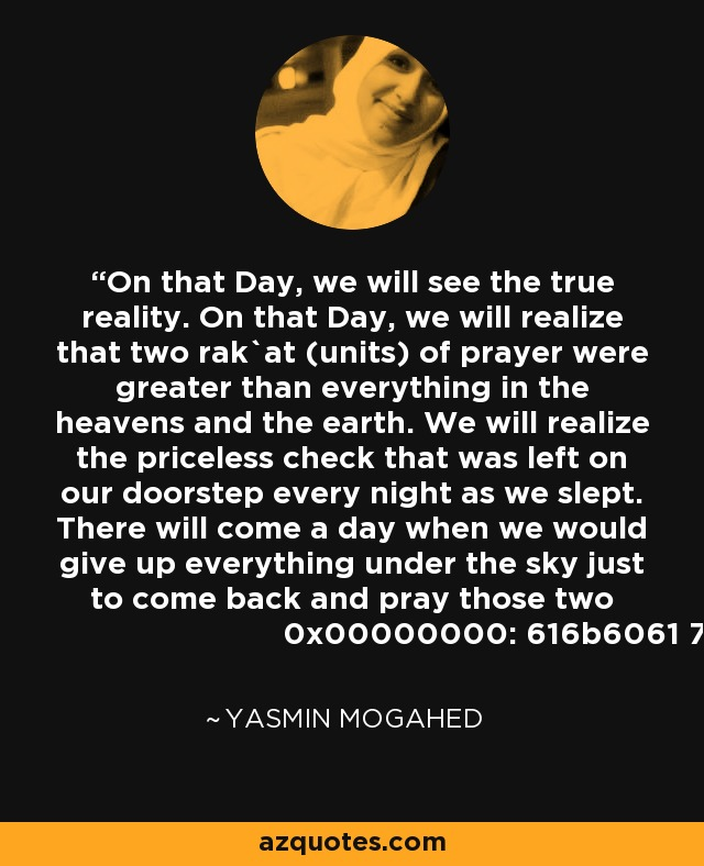 On that Day, we will see the true reality. On that Day, we will realize that two rak`at (units) of prayer were greater than everything in the heavens and the earth. We will realize the priceless check that was left on our doorstep every night as we slept. There will come a day when we would give up everything under the sky just to come back and pray those two rak`at. - Yasmin Mogahed