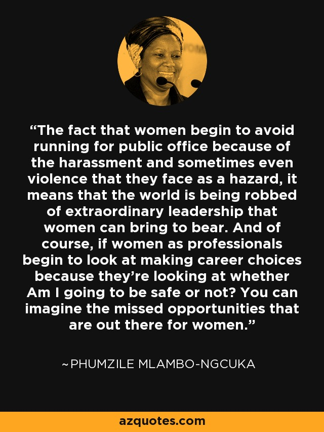 The fact that women begin to avoid running for public office because of the harassment and sometimes even violence that they face as a hazard, it means that the world is being robbed of extraordinary leadership that women can bring to bear. And of course, if women as professionals begin to look at making career choices because they're looking at whether Am I going to be safe or not? You can imagine the missed opportunities that are out there for women. - Phumzile Mlambo-Ngcuka