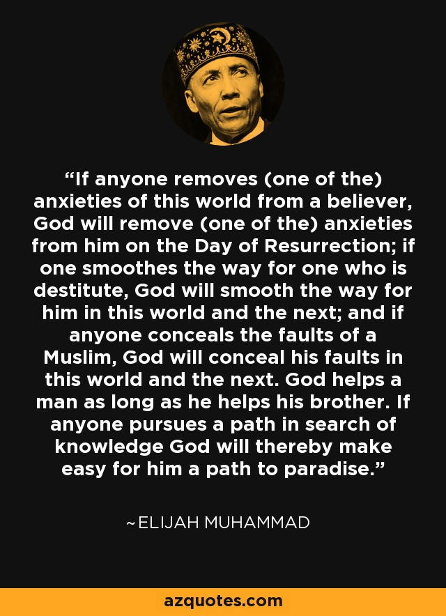 If anyone removes (one of the) anxieties of this world from a believer, God will remove (one of the) anxieties from him on the Day of Resurrection; if one smoothes the way for one who is destitute, God will smooth the way for him in this world and the next; and if anyone conceals the faults of a Muslim, God will conceal his faults in this world and the next. God helps a man as long as he helps his brother. If anyone pursues a path in search of knowledge God will thereby make easy for him a path to paradise. - Elijah Muhammad