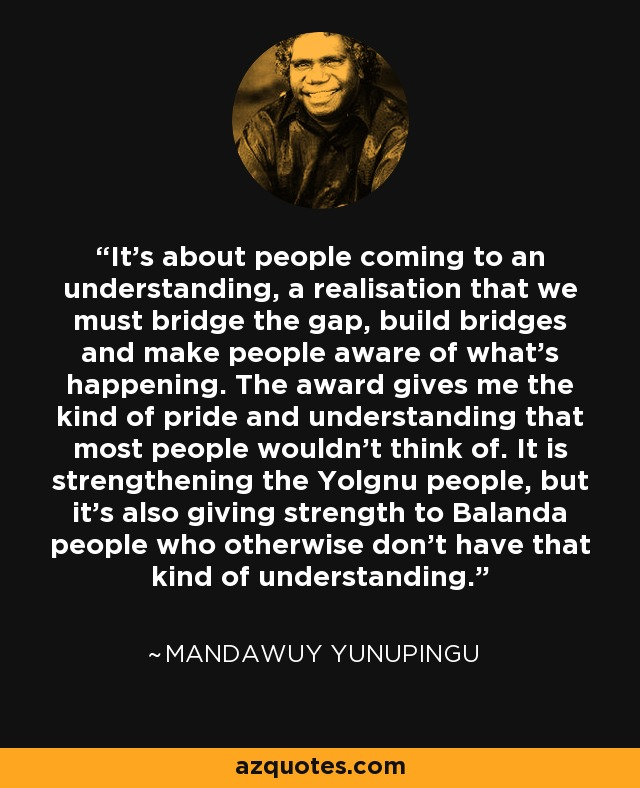 It's about people coming to an understanding, a realisation that we must bridge the gap, build bridges and make people aware of what's happening. The award gives me the kind of pride and understanding that most people wouldn't think of. It is strengthening the Yolgnu people, but it's also giving strength to Balanda people who otherwise don't have that kind of understanding. - Mandawuy Yunupingu