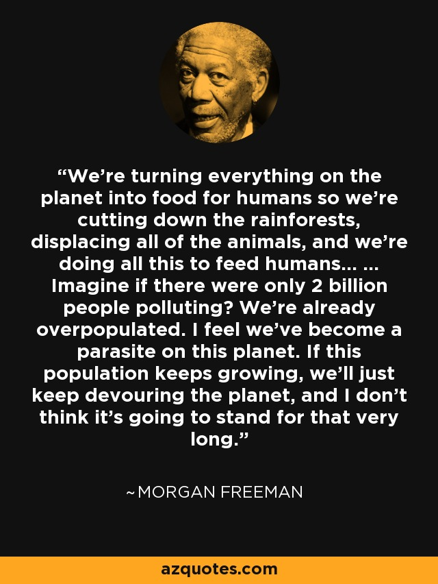 We're turning everything on the planet into food for humans so we're cutting down the rainforests, displacing all of the animals, and we're doing all this to feed humans... ... Imagine if there were only 2 billion people polluting? We're already overpopulated. I feel we've become a parasite on this planet. If this population keeps growing, we'll just keep devouring the planet, and I don't think it's going to stand for that very long. - Morgan Freeman