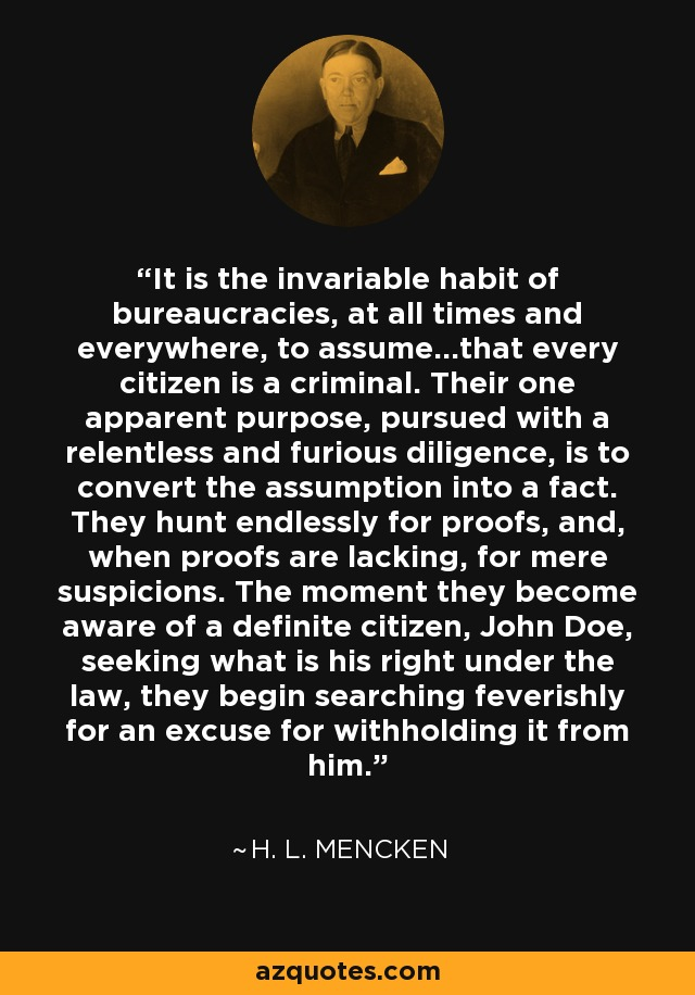 It is the invariable habit of bureaucracies, at all times and everywhere, to assume...that every citizen is a criminal. Their one apparent purpose, pursued with a relentless and furious diligence, is to convert the assumption into a fact. They hunt endlessly for proofs, and, when proofs are lacking, for mere suspicions. The moment they become aware of a definite citizen, John Doe, seeking what is his right under the law, they begin searching feverishly for an excuse for withholding it from him. - H. L. Mencken