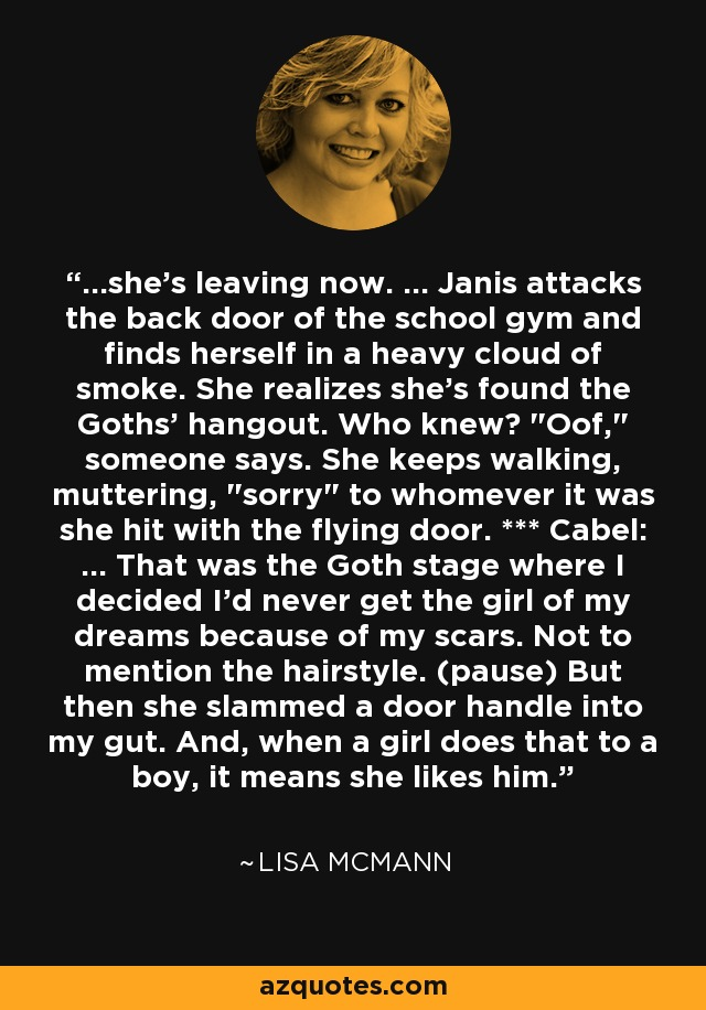...she's leaving now. ... Janis attacks the back door of the school gym and finds herself in a heavy cloud of smoke. She realizes she's found the Goths' hangout. Who knew?