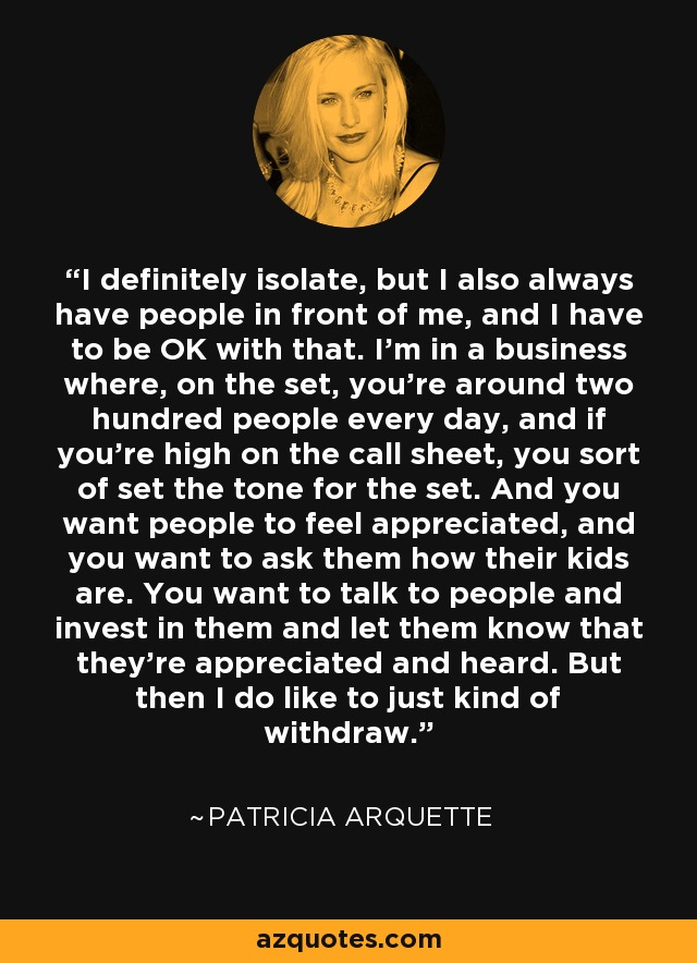 I definitely isolate, but I also always have people in front of me, and I have to be OK with that. I'm in a business where, on the set, you're around two hundred people every day, and if you're high on the call sheet, you sort of set the tone for the set. And you want people to feel appreciated, and you want to ask them how their kids are. You want to talk to people and invest in them and let them know that they're appreciated and heard. But then I do like to just kind of withdraw. - Patricia Arquette