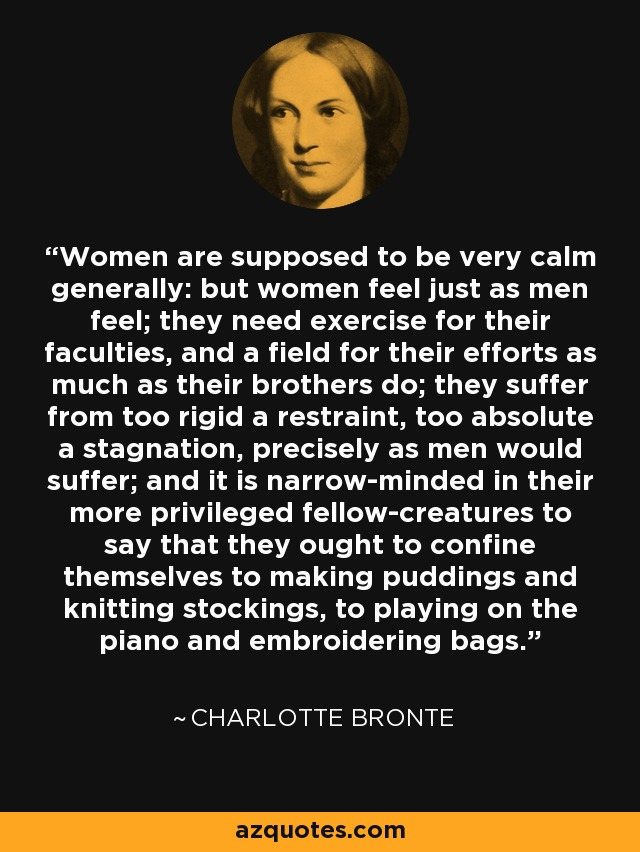 Women are supposed to be very calm generally: but women feel just as men feel; they need exercise for their faculties, and a field for their efforts as much as their brothers do; they suffer from too rigid a restraint, too absolute a stagnation, precisely as men would suffer; and it is narrow-minded in their more privileged fellow-creatures to say that they ought to confine themselves to making puddings and knitting stockings, to playing on the piano and embroidering bags. - Charlotte Bronte
