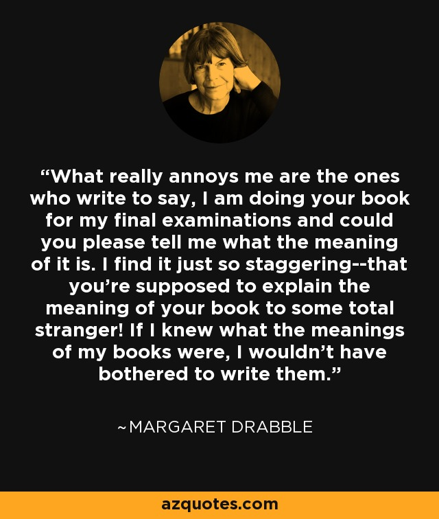 What really annoys me are the ones who write to say, I am doing your book for my final examinations and could you please tell me what the meaning of it is. I find it just so staggering--that you're supposed to explain the meaning of your book to some total stranger! If I knew what the meanings of my books were, I wouldn't have bothered to write them. - Margaret Drabble