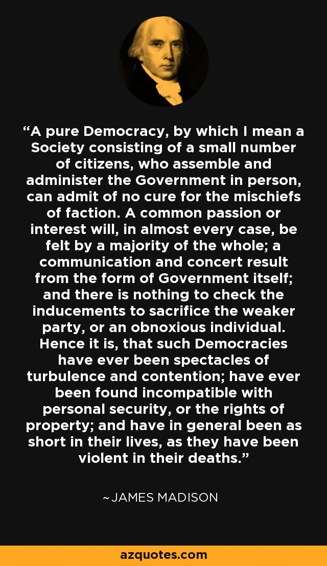 A pure Democracy, by which I mean a Society consisting of a small number of citizens, who assemble and administer the Government in person, can admit of no cure for the mischiefs of faction. A common passion or interest will, in almost every case, be felt by a majority of the whole; a communication and concert result from the form of Government itself; and there is nothing to check the inducements to sacrifice the weaker party, or an obnoxious individual. Hence it is, that such Democracies have ever been spectacles of turbulence and contention; have ever been found incompatible with personal security, or the rights of property; and have in general been as short in their lives, as they have been violent in their deaths. - James Madison