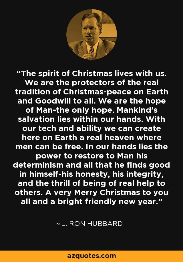 The spirit of Christmas lives with us. We are the protectors of the real tradition of Christmas-peace on Earth and Goodwill to all. We are the hope of Man-the only hope. Mankind's salvation lies within our hands. With our tech and ability we can create here on Earth a real heaven where men can be free. In our hands lies the power to restore to Man his determinism and all that he finds good in himself-his honesty, his integrity, and the thrill of being of real help to others. A very Merry Christmas to you all and a bright friendly new year. - L. Ron Hubbard