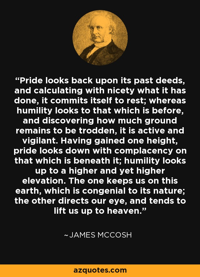 Pride looks back upon its past deeds, and calculating with nicety what it has done, it commits itself to rest; whereas humility looks to that which is before, and discovering how much ground remains to be trodden, it is active and vigilant. Having gained one height, pride looks down with complacency on that which is beneath it; humility looks up to a higher and yet higher elevation. The one keeps us on this earth, which is congenial to its nature; the other directs our eye, and tends to lift us up to heaven. - James McCosh