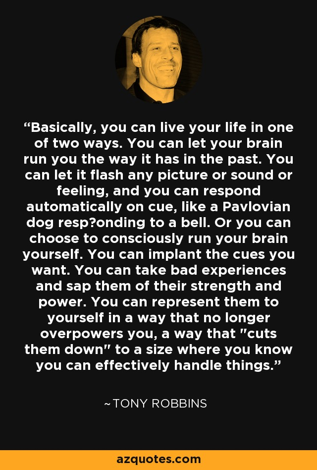 Basically, you can live your life in one of two ways. You can let your brain run you the way it has in the past. You can let it flash any picture or sound or feeling, and you can respond automatically on cue, like a Pavlovian dog responding to a bell. Or you can choose to consciously run your brain yourself. You can implant the cues you want. You can take bad experiences and sap them of their strength and power. You can represent them to yourself in a way that no longer overpowers you, a way that