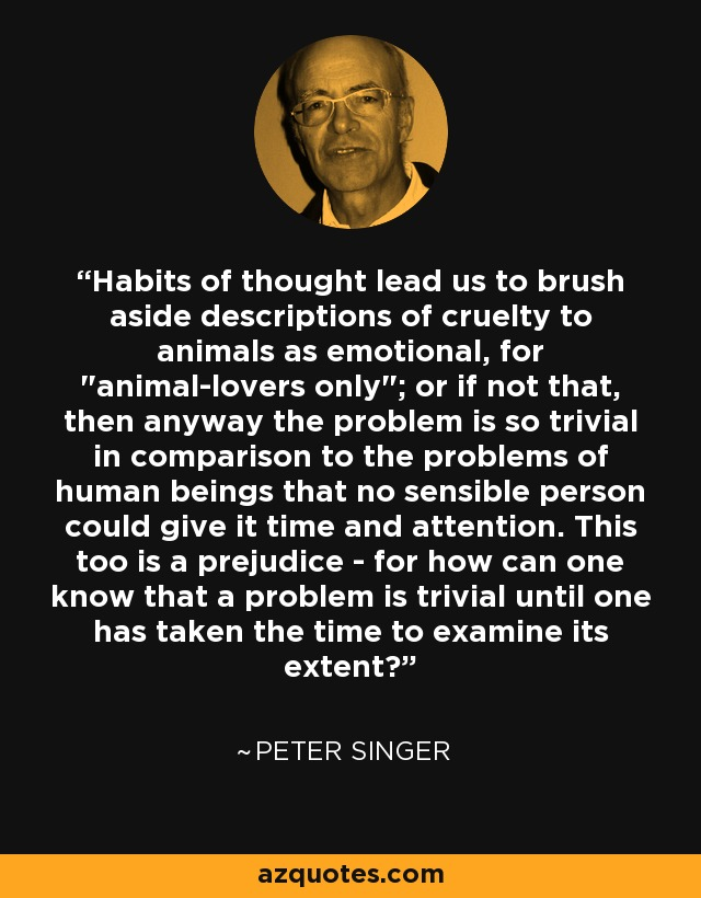 Habits of thought lead us to brush aside descriptions of cruelty to animals as emotional, for