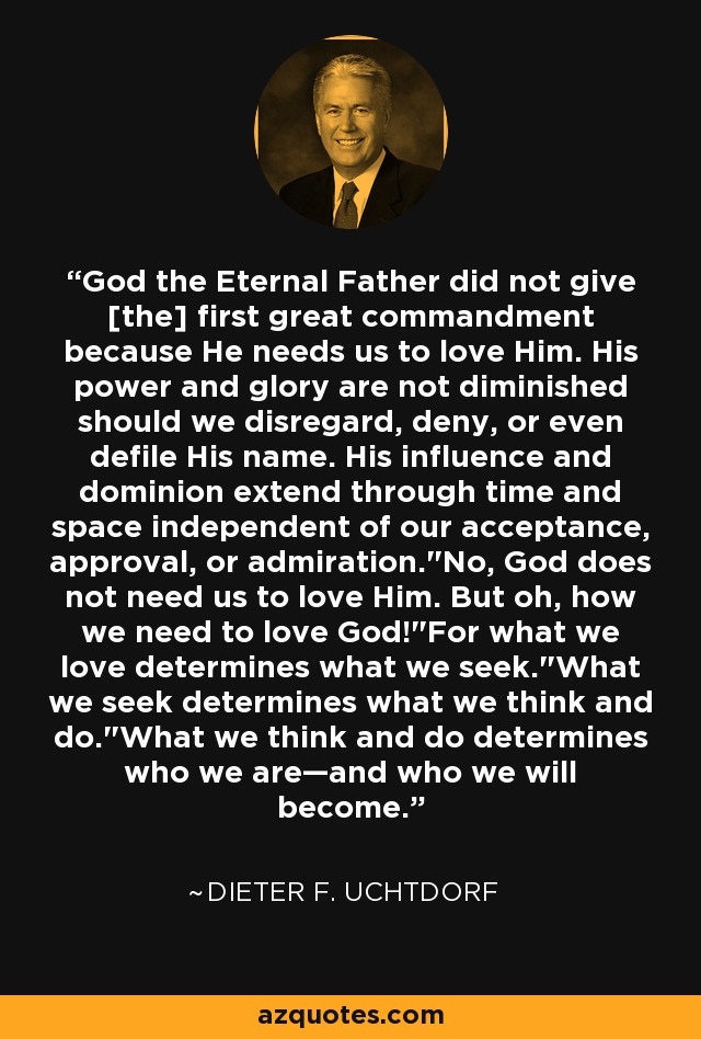 God the Eternal Father did not give [the] first great commandment because He needs us to love Him. His power and glory are not diminished should we disregard, deny, or even defile His name. His influence and dominion extend through time and space independent of our acceptance, approval, or admiration.