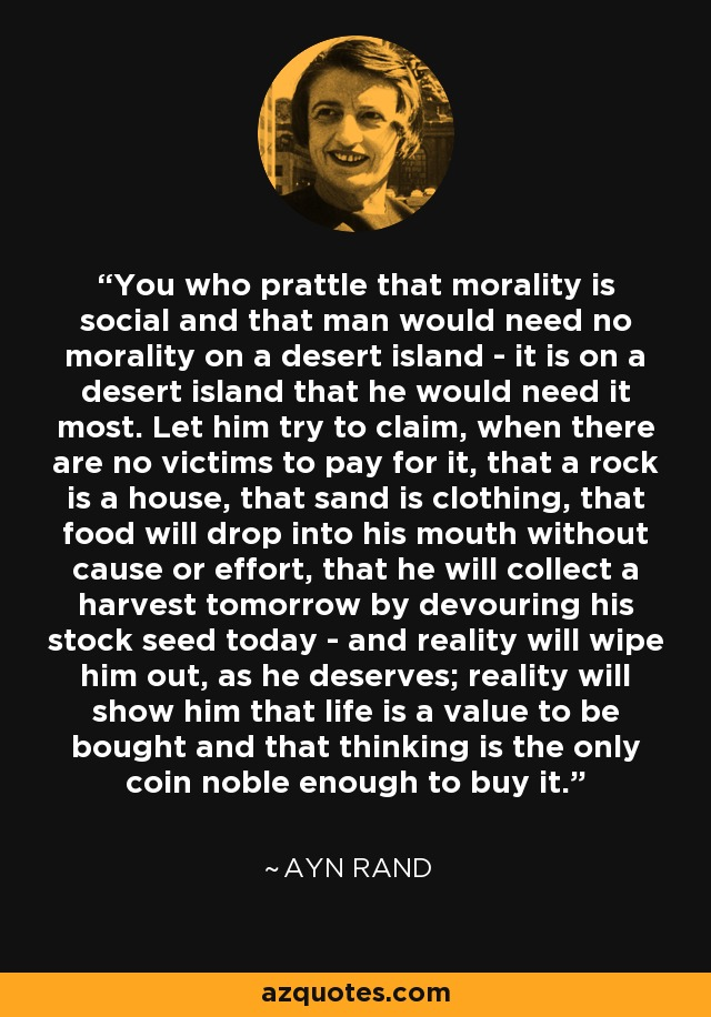 You who prattle that morality is social and that man would need no morality on a desert island - it is on a desert island that he would need it most. Let him try to claim, when there are no victims to pay for it, that a rock is a house, that sand is clothing, that food will drop into his mouth without cause or effort, that he will collect a harvest tomorrow by devouring his stock seed today - and reality will wipe him out, as he deserves; reality will show him that life is a value to be bought and that thinking is the only coin noble enough to buy it. - Ayn Rand