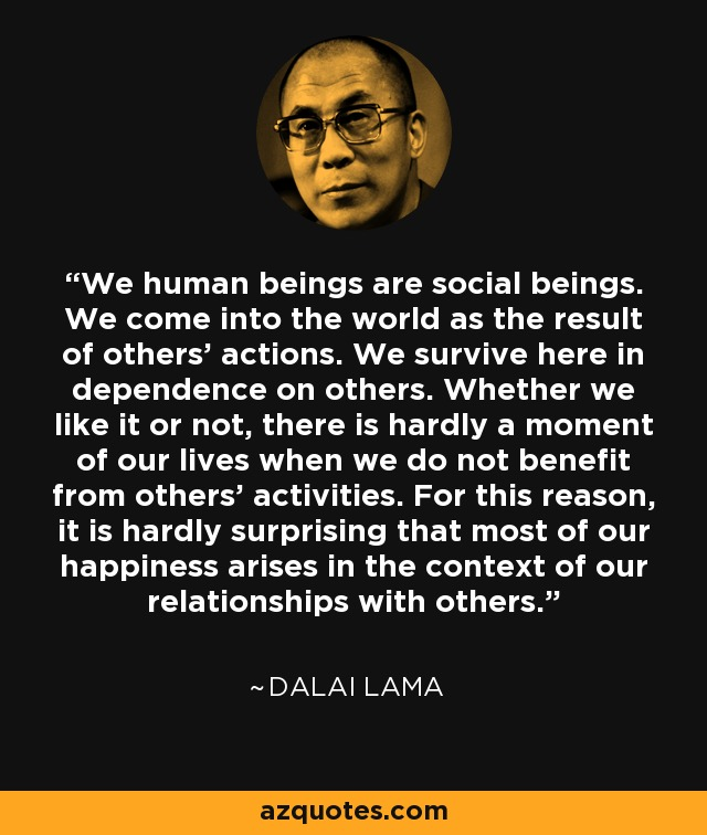 We human beings are social beings. We come into the world as the result of others' actions. We survive here in dependence on others. Whether we like it or not, there is hardly a moment of our lives when we do not benefit from others' activities. For this reason, it is hardly surprising that most of our happiness arises in the context of our relationships with others. - Dalai Lama