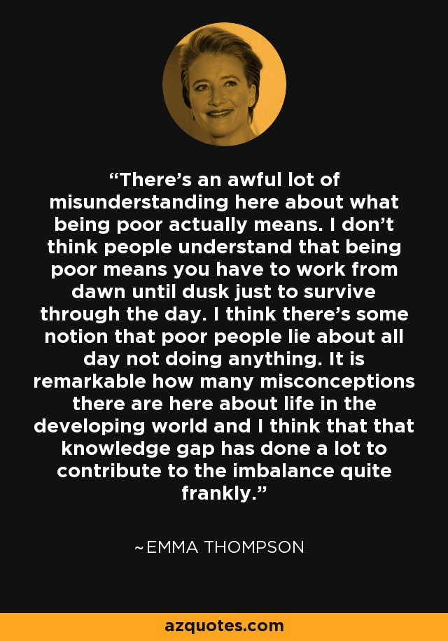 There's an awful lot of misunderstanding here about what being poor actually means. I don't think people understand that being poor means you have to work from dawn until dusk just to survive through the day. I think there's some notion that poor people lie about all day not doing anything. It is remarkable how many misconceptions there are here about life in the developing world and I think that that knowledge gap has done a lot to contribute to the imbalance quite frankly. - Emma Thompson
