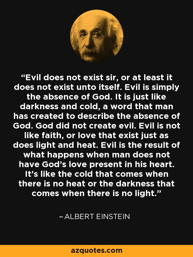 Evil does not exist sir, or at least it does not exist unto itself. Evil is simply the absence of God. It is just like darkness and cold, a word that man has created to describe the absence of God. God did not create evil. Evil is not like faith, or love that exist just as does light and heat. Evil is the result of what happens when man does not have God's love present in his heart. It's like the cold that comes when there is no heat or the darkness that comes when there is no light. - Albert Einstein