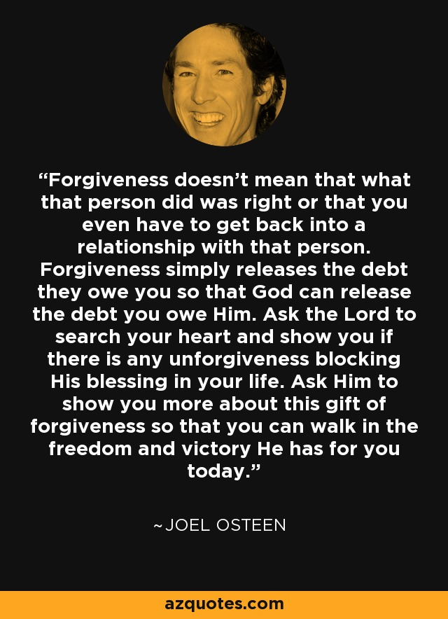 Forgiveness doesn't mean that what that person did was right or that you even have to get back into a relationship with that person. Forgiveness simply releases the debt they owe you so that God can release the debt you owe Him. Ask the Lord to search your heart and show you if there is any unforgiveness blocking His blessing in your life. Ask Him to show you more about this gift of forgiveness so that you can walk in the freedom and victory He has for you today. - Joel Osteen