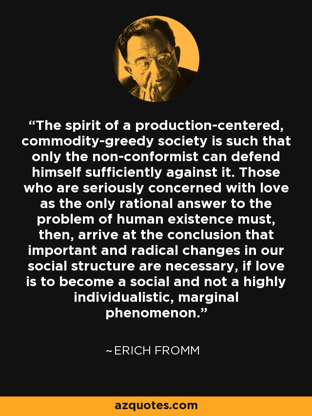 The spirit of a production-centered, commodity-greedy society is such that only the non-conformist can defend himself sufficiently against it. Those who are seriously concerned with love as the only rational answer to the problem of human existence must, then, arrive at the conclusion that important and radical changes in our social structure are necessary, if love is to become a social and not a highly individualistic, marginal phenomenon. - Erich Fromm