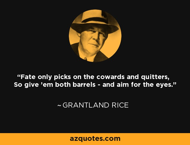 Fate only picks on the cowards and quitters, So give 'em both barrels - and aim for the eyes. - Grantland Rice