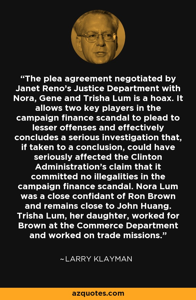 The plea agreement negotiated by Janet Reno's Justice Department with Nora, Gene and Trisha Lum is a hoax. It allows two key players in the campaign finance scandal to plead to lesser offenses and effectively concludes a serious investigation that, if taken to a conclusion, could have seriously affected the Clinton Administration's claim that it committed no illegalities in the campaign finance scandal. Nora Lum was a close confidant of Ron Brown and remains close to John Huang. Trisha Lum, her daughter, worked for Brown at the Commerce Department and worked on trade missions. - Larry Klayman