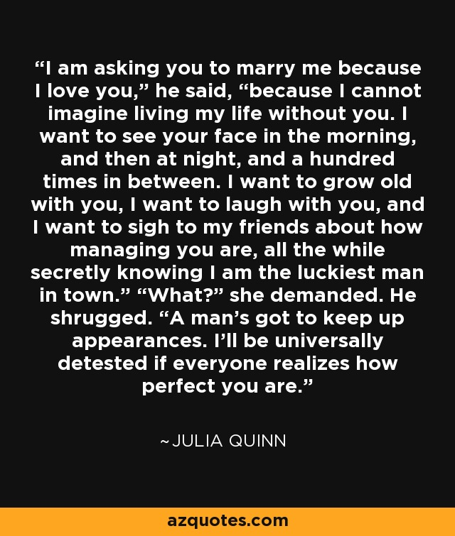 Julia Quinn Quote I Am Asking You To Marry Me Because I Love
