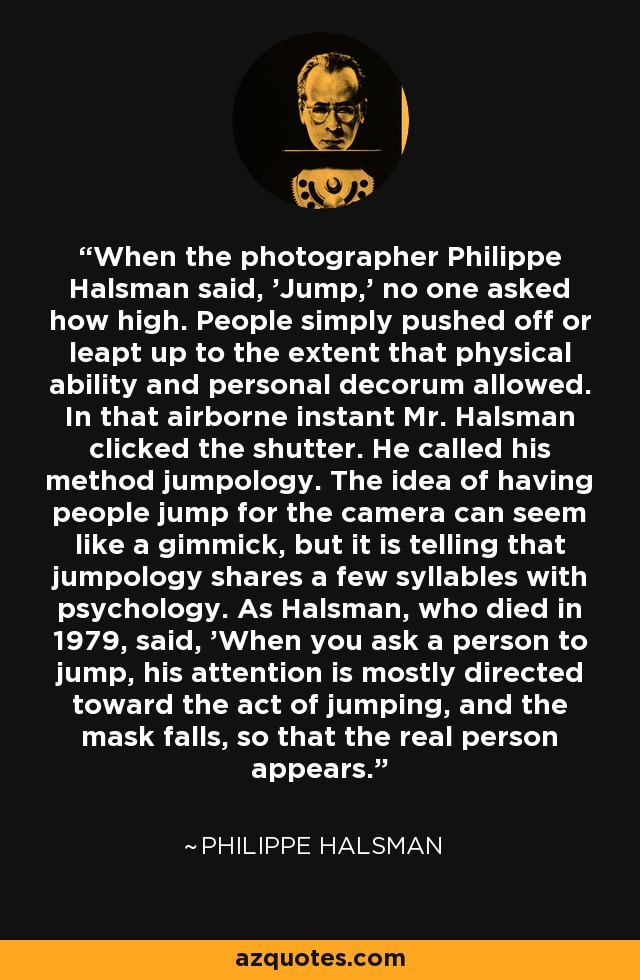 When the photographer Philippe Halsman said, 'Jump,' no one asked how high. People simply pushed off or leapt up to the extent that physical ability and personal decorum allowed. In that airborne instant Mr. Halsman clicked the shutter. He called his method jumpology. The idea of having people jump for the camera can seem like a gimmick, but it is telling that jumpology shares a few syllables with psychology. As Halsman, who died in 1979, said, 'When you ask a person to jump, his attention is mostly directed toward the act of jumping, and the mask falls, so that the real person appears.' - Philippe Halsman