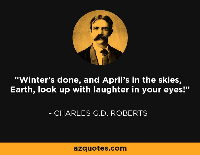 Winter's done, and April's in the skies, Earth, look up with laughter in your eyes! - Charles G.D. Roberts