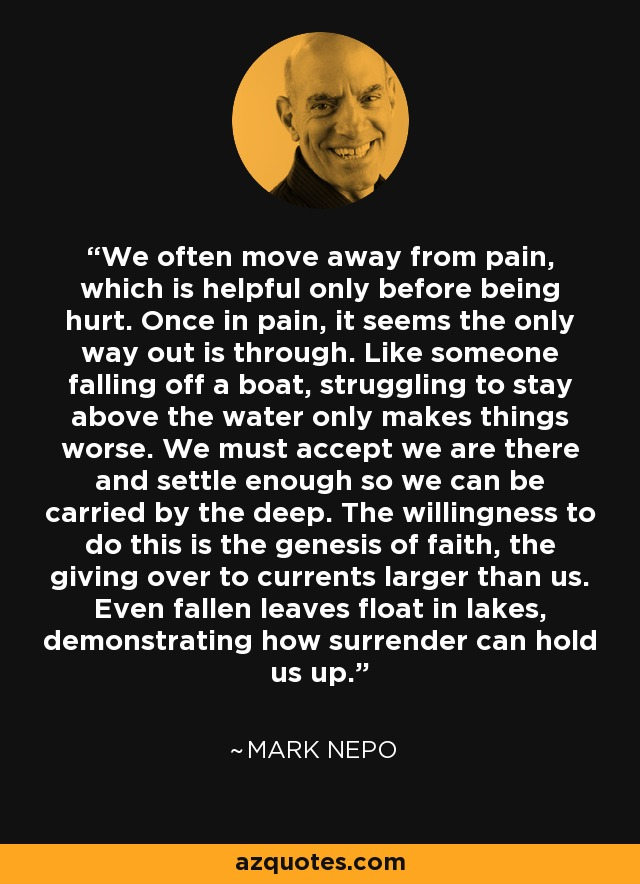 We often move away from pain, which is helpful only before being hurt. Once in pain, it seems the only way out is through. Like someone falling off a boat, struggling to stay above the water only makes things worse. We must accept we are there and settle enough so we can be carried by the deep. The willingness to do this is the genesis of faith, the giving over to currents larger than us. Even fallen leaves float in lakes, demonstrating how surrender can hold us up. - Mark Nepo