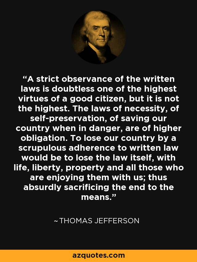A strict observance of the written laws is doubtless one of the highest virtues of a good citizen, but it is not the highest. The laws of necessity, of self-preservation, of saving our country when in danger, are of higher obligation. To lose our country by a scrupulous adherence to written law would be to lose the law itself, with life, liberty, property and all those who are enjoying them with us; thus absurdly sacrificing the end to the means. - Thomas Jefferson