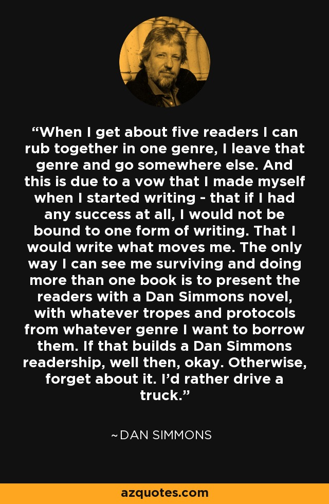 When I get about five readers I can rub together in one genre, I leave that genre and go somewhere else. And this is due to a vow that I made myself when I started writing - that if I had any success at all, I would not be bound to one form of writing. That I would write what moves me. The only way I can see me surviving and doing more than one book is to present the readers with a Dan Simmons novel, with whatever tropes and protocols from whatever genre I want to borrow them. If that builds a Dan Simmons readership, well then, okay. Otherwise, forget about it. I'd rather drive a truck. - Dan Simmons