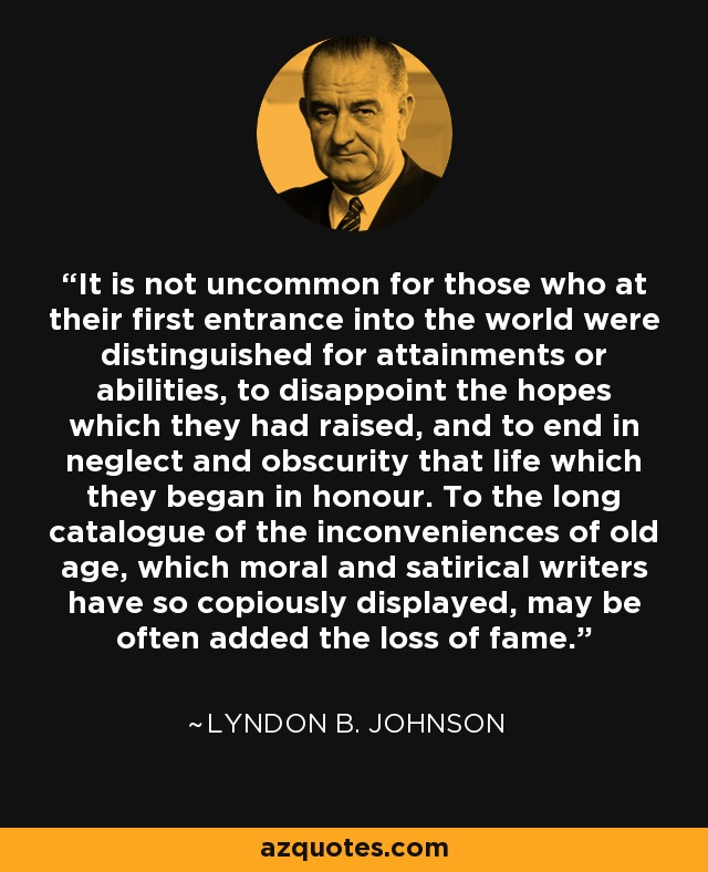 It is not uncommon for those who at their first entrance into the world were distinguished for attainments or abilities, to disappoint the hopes which they had raised, and to end in neglect and obscurity that life which they began in honour. To the long catalogue of the inconveniences of old age, which moral and satirical writers have so copiously displayed, may be often added the loss of fame. - Lyndon B. Johnson