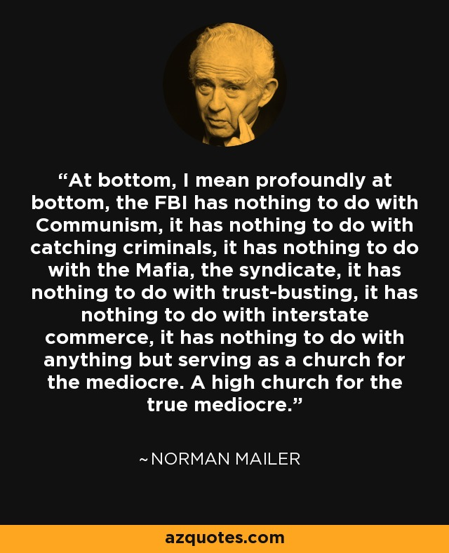At bottom, I mean profoundly at bottom, the FBI has nothing to do with Communism, it has nothing to do with catching criminals, it has nothing to do with the Mafia, the syndicate, it has nothing to do with trust-busting, it has nothing to do with interstate commerce, it has nothing to do with anything but serving as a church for the mediocre. A high church for the true mediocre. - Norman Mailer