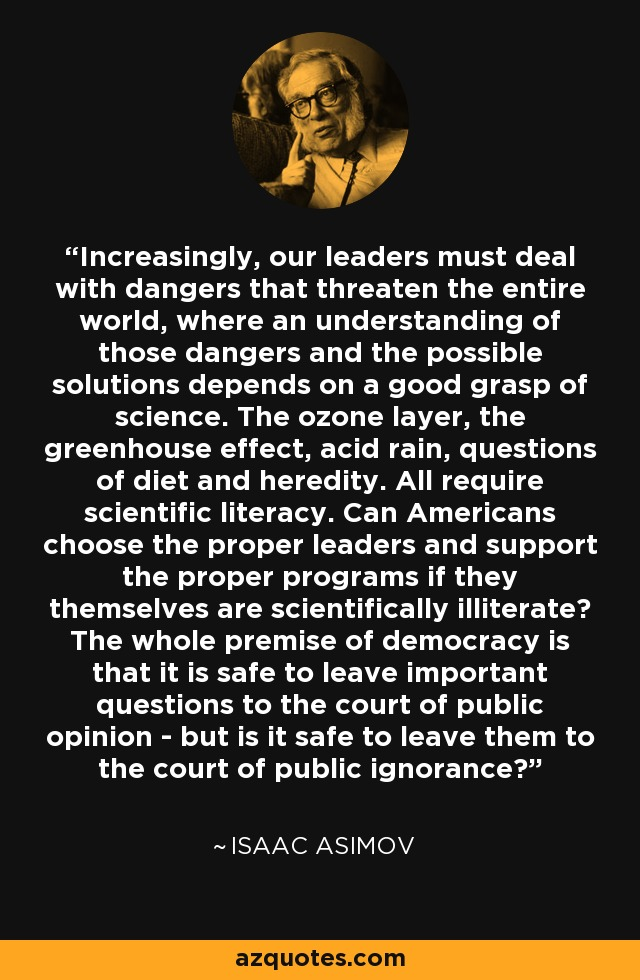Increasingly, our leaders must deal with dangers that threaten the entire world, where an understanding of those dangers and the possible solutions depends on a good grasp of science. The ozone layer, the greenhouse effect, acid rain, questions of diet and heredity. All require scientific literacy. Can Americans choose the proper leaders and support the proper programs if they themselves are scientifically illiterate? The whole premise of democracy is that it is safe to leave important questions to the court of public opinion - but is it safe to leave them to the court of public ignorance? - Isaac Asimov