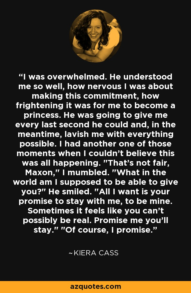 I was overwhelmed. He understood me so well, how nervous I was about making this commitment, how frightening it was for me to become a princess. He was going to give me every last second he could and, in the meantime, lavish me with everything possible. I had another one of those moments when I couldn't believe this was all happening.