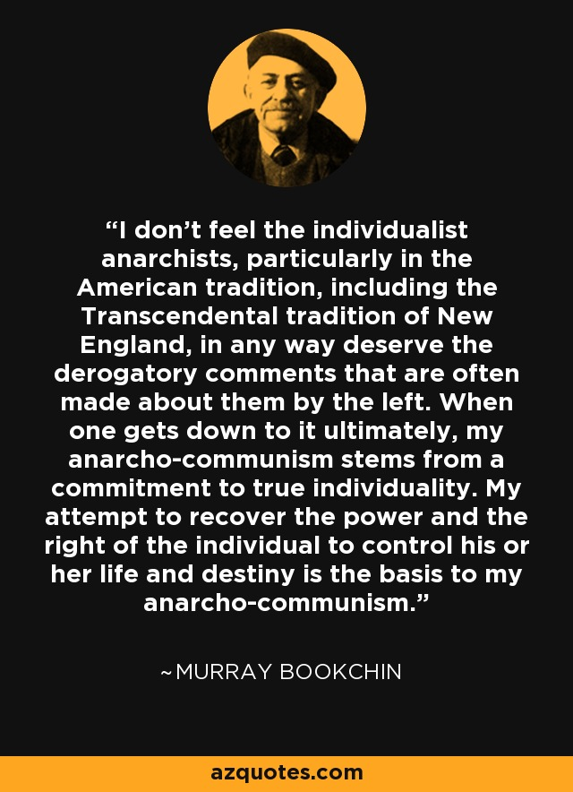 I don't feel the individualist anarchists, particularly in the American tradition, including the Transcendental tradition of New England, in any way deserve the derogatory comments that are often made about them by the left. When one gets down to it ultimately, my anarcho-communism stems from a commitment to true individuality. My attempt to recover the power and the right of the individual to control his or her life and destiny is the basis to my anarcho-communism. - Murray Bookchin