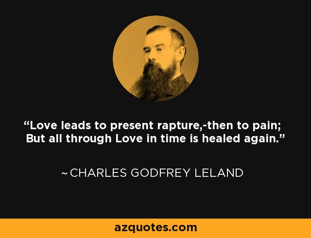 Love leads to present rapture,-then to pain; But all through Love in time is healed again. - Charles Godfrey Leland