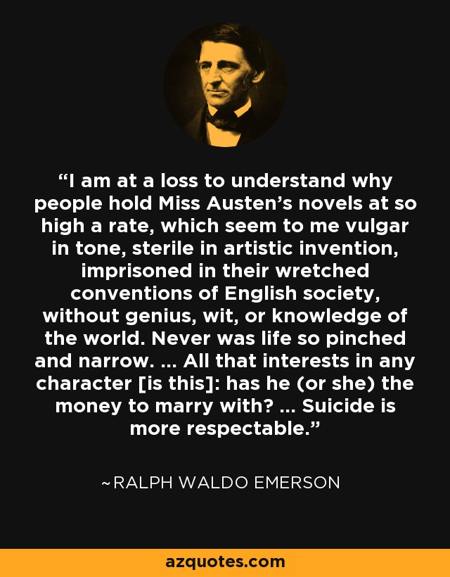 I am at a loss to understand why people hold Miss Austen's novels at so high a rate, which seem to me vulgar in tone, sterile in artistic invention, imprisoned in their wretched conventions of English society, without genius, wit, or knowledge of the world. Never was life so pinched and narrow. ... All that interests in any character [is this]: has he (or she) the money to marry with? ... Suicide is more respectable. - Ralph Waldo Emerson