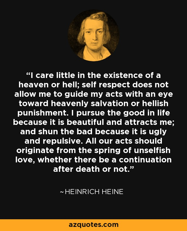 Image result for I care little in the existence of a heaven or hell; self respect does not allow me to guide my acts with an eye toward heavenly salvation or hellish punishment. I pursue the good in life because it is beautiful and attracts me; and shun the bad because it is ugly and repulsive. All our acts should originate from the spring of unselfish love, whether there be a continuation after death or not.