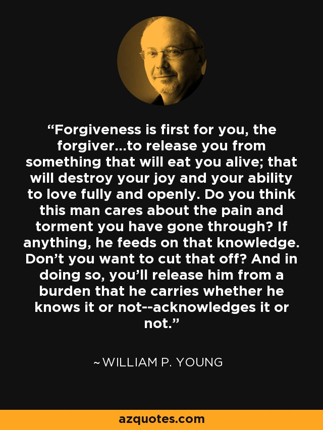Forgiveness is first for you, the forgiver...to release you from something that will eat you alive; that will destroy your joy and your ability to love fully and openly. Do you think this man cares about the pain and torment you have gone through? If anything, he feeds on that knowledge. Don't you want to cut that off? And in doing so, you'll release him from a burden that he carries whether he knows it or not--acknowledges it or not. - William P. Young